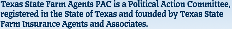 Texas State Farm Agents PAC is a Political Action Committee, registered in the State of Texas and founded by Texas State Farm Insurance Agents and Associates.